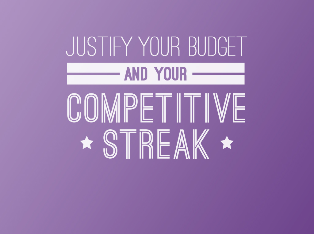Justify your budget and your competitive streak.